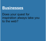 Businesses Does your quest for  inspiration always take you  to the web?
